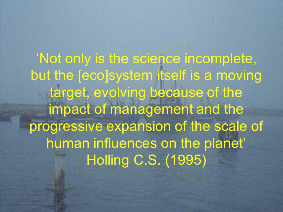 'Not only is the science incomplete, but the [eco]system itself is a moving target, evolving because of the impact of management and the progressive expansion of the scale of human influences on the planet' Holling C.S. (1995)